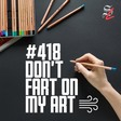 #418 - Don't Fart on My Art