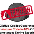 GitHub Copilot Generated Insecure Code In 40% Of Circumstances During Experiment