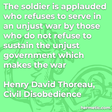 """""""The soldier is applauded who refuses to serve in an unjust war by those who do not refuse to sustain the unjust government which makes the war"""""""