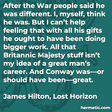 """""""After the War people said he was different. I, myself, think he was. But I can't help feeling that with all his gifts he ought to have been doing bigger work. All that Britannic Majesty stuff isn't my idea of a great man's career. And Conway was—or should have been—great."""""""