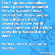 """""""The Pilgrims, who talked about peace but prepared for war, wouldn't have understood. These people had outgrown their ancestors. A new world would come out of it, before everything was said and done."""""""