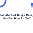 What's the Best Thing a Manager Has Ever Done For You?