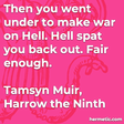 """""""Then you went under to make war on Hell. Hell spat you back out. Fair enough."""""""