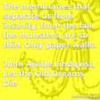 """""""The membranes that separate us from insanity, from the fall, the monsters, are so thin. Only paper walls."""""""