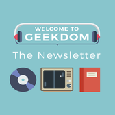 Welcome to Geekdom: The Newsletter