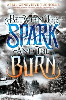Between the Spark and the Burn by April Genevieve Tucholke