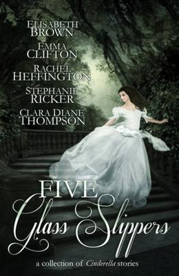 Five Glass Slippers by Elisabeth Brown, Emma Clifton, Rachel Heffington, Stephanie Ricker, Clara Diane Thompson, Anne Elisabeth Stengl