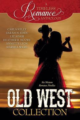 A Timeless Romance Anthology: Old West Collection (A Timeless Romance Anthology) by Carla Kelly, Sarah M. Eden, Liz Adair, Heather B. Moore, Annette Lyon, Marsha Ward