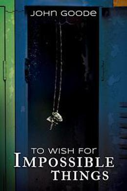 To Wish for Impossible Things by John Goode