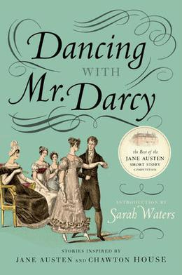 Dancing with Mr. Darcy: Stories Inspired by Jane Austen and Chawton House by Sarah Waters, Elizabeth Hopkinson
