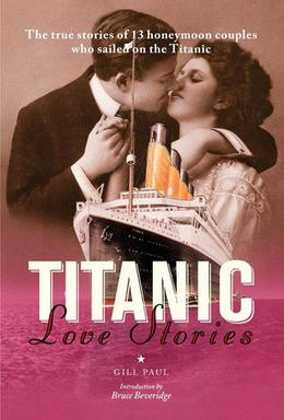 Titanic Love Stories: The true stories of 13 honeymoon couples who sailed on the Titanic by Gill Paul