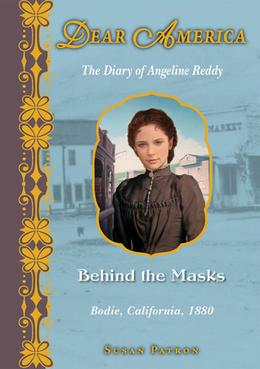 Behind the Masks: The Diary of Angeline Reddy, Bodie, California, 1880 (Dear America) by Susan Patron