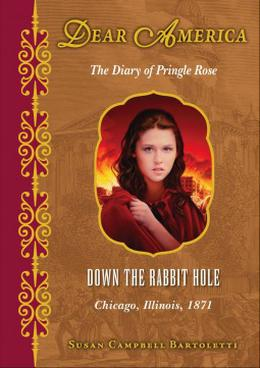 Down the Rabbit Hole, Chicago, Illinois, 1871: The Diary of Pringle Rose (Dear America) by Susan Campbell Bartoletti