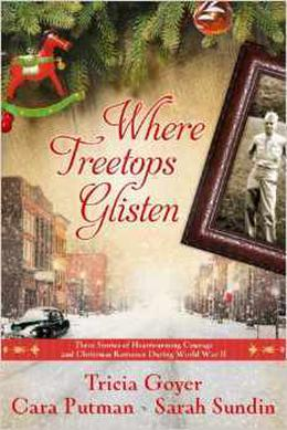 Where Treetops Glisten: Three Stories of Heartwarming Courage and Christmas Romance During World War II by Tricia Goyer, Cara Putman, Sarah Sundin