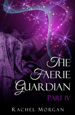 The Faerie Guardian, Part IV by Rachel Morgan