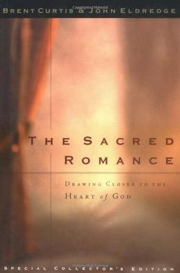 The Sacred Romance: Drawing Closer to the Heart of God by John Eldredge, Brent Curtis