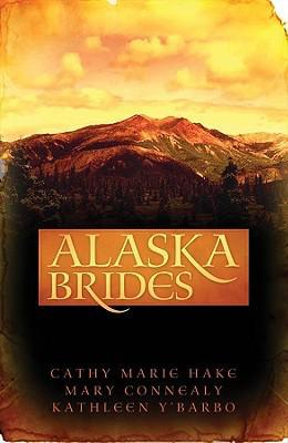 Alaska Brides by Cathy Marie Hake, Mary Connealy, Kathleen Y'Barbo