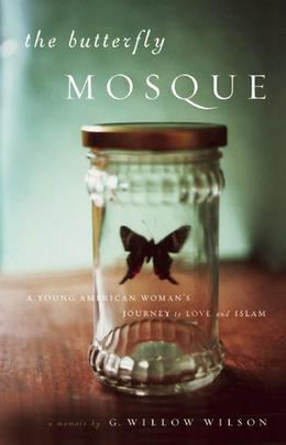 The Butterfly Mosque: A Young American Woman's Journey to Love and Islam by G. Willow Wilson