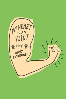 My Heart Is an Idiot: Essays by Davy Rothbart