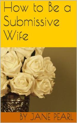 How to Be a Submissive Wife by Jane Pearl
