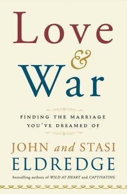 Love and War: Finding the Marriage You've Dreamed Of by John Eldredge, Stasi Eldredge
