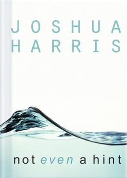 Not Even a Hint: Guarding Your Heart Against Lust by Joshua Harris