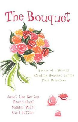 The Bouquet: Four Pieces of a Wedding Bouquet Ignite Four Romances by Janet Lee Barton, Gail Sattler, Sandie Petit, Diann Hunt, Mari Goering