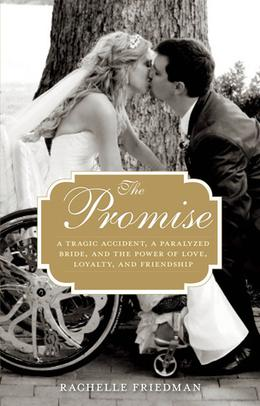 The Promise: A Tragic Accident, a Paralyzed Bride, and the Power of Love, Loyalty, and Friendship by Rachelle Friedman