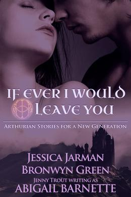 If Ever I Would Leave You: Arthurian Stories for a New Generation by Jessica Jarman, Bronwyn Green, Jenny Trout, Abigail Barnette