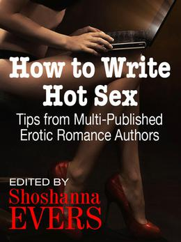 How to Write Hot Sex: Tips from Multi-Published Erotic Romance Authors by Shoshanna Evers, Jean Johnson, Kate Douglas, Desiree Holt, Cara McKenna, Cari Quinn