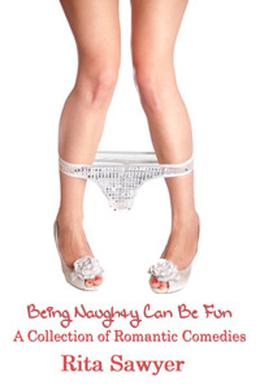 Being Naughty Can Be Fun: A Collection of Romantic Comedies by Rita Sawyer