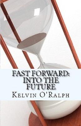 fast forward into the future by Kelvin O'Ralph