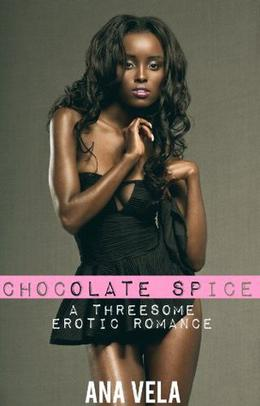 Chocolate Spice  (Threesome Desires) by Ana Vela