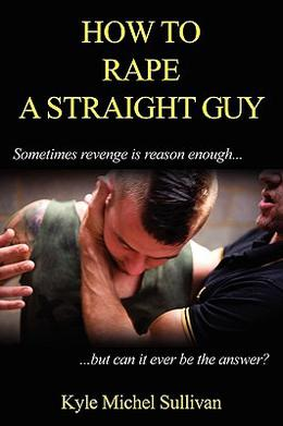 How to Rape a Straight Guy by Kyle Michel Sullivan