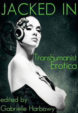 Jacked In: Transhumanist Erotica by Gabrielle Harbowy, Sasha Payne, Nalu Kalani, Nobilis Reed, J. Pape, Peter Tupper, Cynthia Hamilton, Peggy Barnett