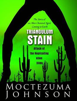 Triangulum Stain: Attack of the Replicating Alien Dildos by Moctezuma Johnson