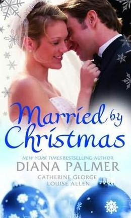 Married by Christmas by Diana Palmer, Catherine George, Louise Allen