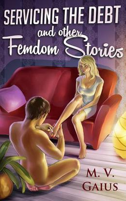 Servicing the Debt and other Femdom Stories by M.V. Gaius