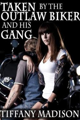 Taken By The Outlaw Biker And His Gang by Tiffany Madison