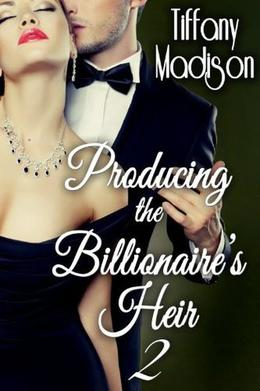 Producing The Billionaire's Heir 2 by Tiffany Madison