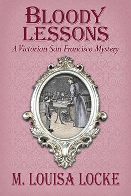 Bloody Lessons: A Victorian San Francisco Mystery by M. Louisa Locke