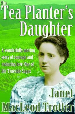 THE TEA PLANTER'S DAUGHTER:A wonderfully moving story of courage and enduring love: One of the Tyneside Sagas by Janet MacLeod Trotter