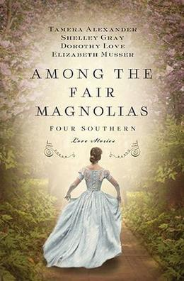 Among the Fair Magnolias: Four Southern Love Stories (Among the Fair Magnolias) by Tamera Alexander, Shelley Gray, Dorothy Love, Elizabeth Musser