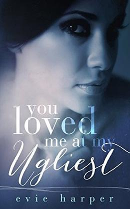 You Loved Me At My Ugliest by Evie Harper