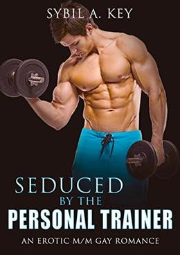 Seduced By The Personal Trainer: An Erotic M/M Gay Romance by Sybil A. Key