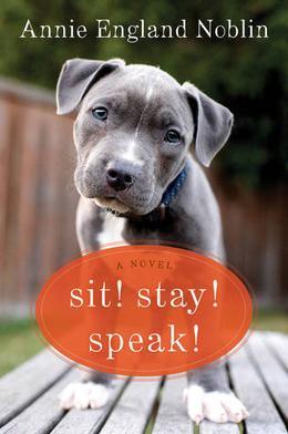 Sit! Stay! Speak!: A Novel by Annie England Noblin