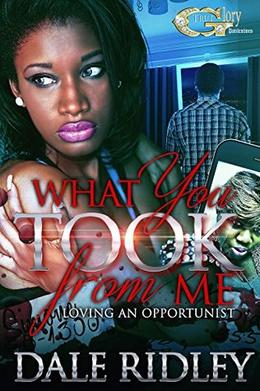 WHAT YOU TOOK FORM ME: LOVING AN OPPORTUNIST by DALE RIDLEY