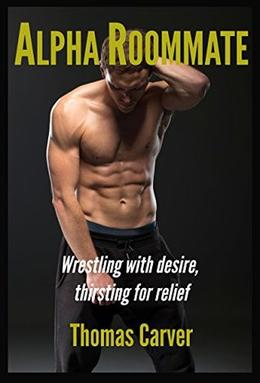 Alpha Roommate: Wrestling with Desire, Thirsting for Relief by Thomas Carver