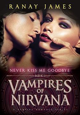 Vampires Of Nirvana : Book 1 - Never Kiss Me Goodbye: A Vampire Romance Series by Ranay James