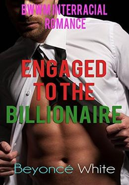 Engaged to the Billionaire: BWWM Interracial Romance by Beyoncé White